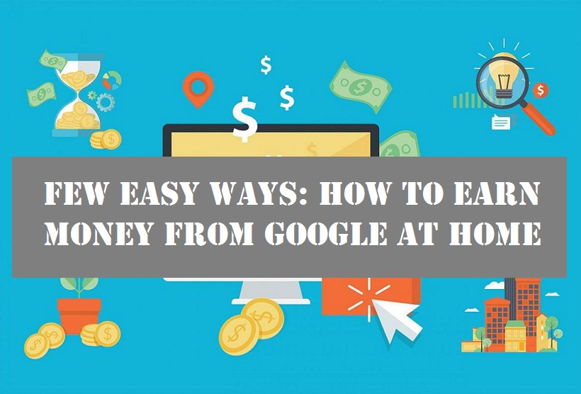 Few Easy ways: How to earn money from google at home