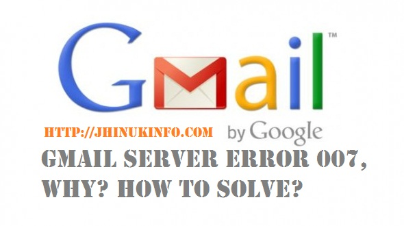 Gmail server error 007, why? How To Solve?