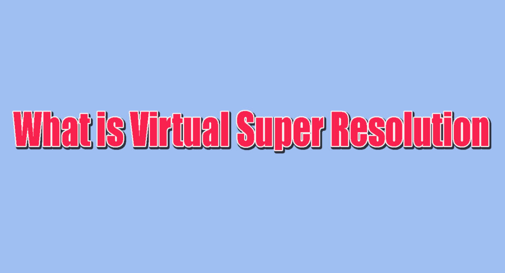 What is Virtual Super Resolution And How Do You Use Virtual Super Resolution